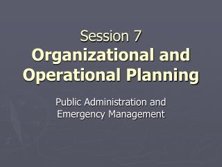 Session 7 Organizational and Operational Planning