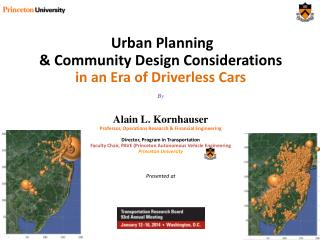 Urban Planning  & Community Design Considerations  in an Era of Driverless Cars By Alain L. Kornhauser Professor, Operat