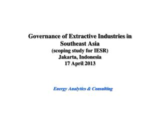 Governance of Extractive Industries in  Southeast Asia (scoping study for IESR) Jakarta, Indonesia 17 April 2013