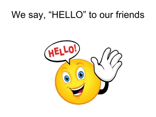"""We say, """"HELLO"""" to our friends"""