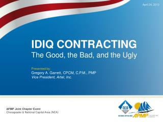 IDIQ CONTRACTING The Good, the Bad, and the Ugly Presented by:  Gregory A. Garrett, CPCM, C.P.M., PMP Vice President,