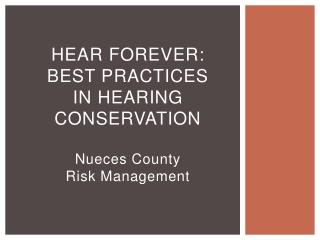 Hear Forever : Best Practices in Hearing  Conservation Nueces County  Risk Management