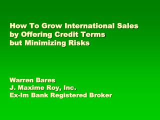 How To Grow International Sales by Offering Credit Terms  but Minimizing Risks Warren Bares J.  Maxime  Roy, Inc. Ex- Im