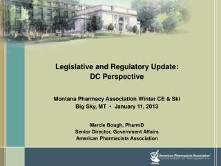 Legislative and Regulatory Update:  DC Perspective Montana Pharmacy Association Winter CE & Ski Big Sky, MT  •   Jan