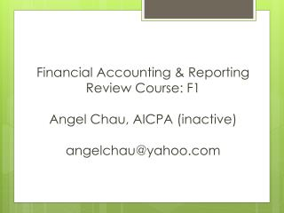 Financial Accounting & Reporting  Review Course: F1 Angel  Chau , AICPA (inactive) angelchau@yahoo.com