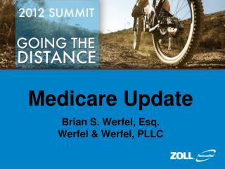 Medicare Update Brian S. Werfel, Esq. Werfel & Werfel, PLLC