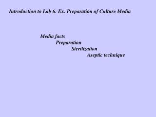 Introduction to Lab 6: Ex. Preparation of Culture Media 		Media facts 			Preparation 				Sterilization 					Aseptic tech
