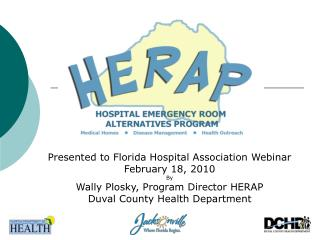 Presented to Florida Hospital Association Webinar February 18, 2010 By  Wally Plosky, Program Director HERAP Duval Count