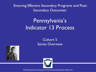 Ensuring Effective Secondary Programs and Post-Secondary Outcomes:  Pennsylvania's  Indicator 13 Process Cohort  5 Serie