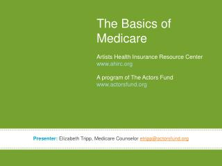 The Basics of Medicare Artists Health Insurance Resource Center www.ahirc.org A program of The Actors Fund www.actorsfu