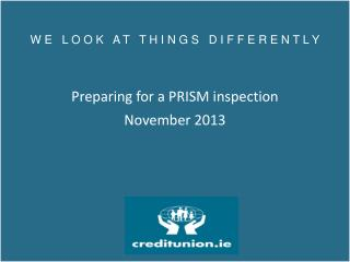 W E   L O O K   A T   T H I N G S   D I F F E R E N T L Y Preparing for a PRISM inspection  November 2013