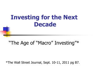 "Investing for the Next Decade   ""The Age of ""Macro"" Investing""* *The Wall Street Journal, Sept. 10-11, 2011 pg B"