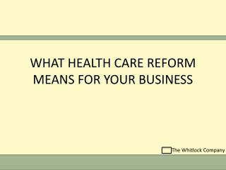 WHAT HEALTH CARE REFORM MEANS FOR YOUR BUSINESS