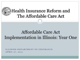 Health Insurance Reform and The Affordable Care Act Affordable Care Act  Implementation in Illinois: Year One