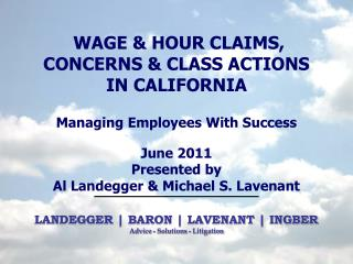 WAGE & HOUR CLAIMS, CONCERNS & CLASS ACTIONS IN CALIFORNIA Managing Employees With Success June 2011 Presented by  Al