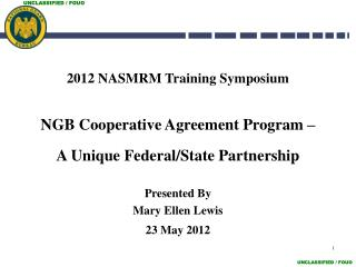 2012 NASMRM Training Symposium NGB Cooperative Agreement Program –     A Unique Federal/State Partnership  Presented By