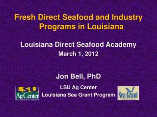 Fresh Direct Seafood and Industry Programs in Louisiana Louisiana Direct Seafood Academy March 1, 2012 Jon Bell, PhD   L