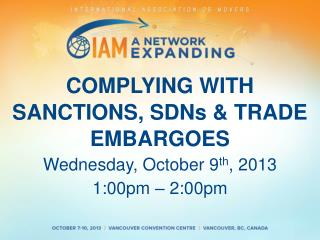 COMPLYING WITH SANCTIONS, SDNs & TRADE EMBARGOES Wednesday,  October 9 th , 2013 1 :00pm  – 2 :00pm