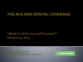 "THE ACA AND DENTAL COVERAGE ""What's in it for  my  small business?"" January 21, 2014 Christine  Alibrandi , Esq.  Healt"