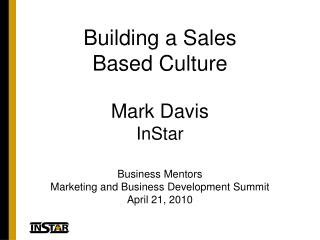 Building a Sales  Based Culture Mark Davis InStar Business Mentors Marketing and Business Development Summit April 21, 2