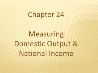 Chapter 24 Measuring Domestic Output & National Income