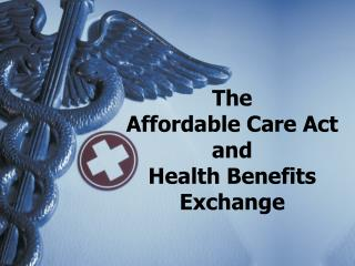 The  Affordable Care Act  and  Health Benefits Exchange