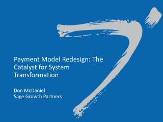 Payment Model Redesign: The Catalyst for System Transformation  Don McDaniel Sage Growth Partners