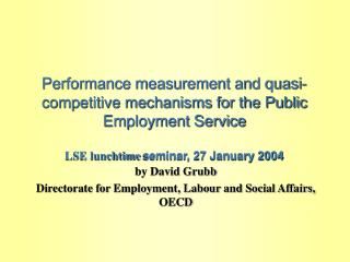 Performance measurement and quasi-competitive mechanisms for the Public Employment Service LSE lunchtime seminar, 27 J