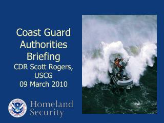Coast Guard Authorities Briefing CDR Scott Rogers, USCG 09 March 2010
