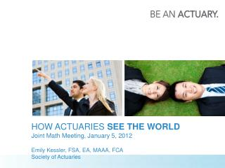 HOW ACTUARIES  SEE THE  WORLD Joint Math Meeting,  January 5, 2012 Emily Kessler, FSA, EA, MAAA, FCA Society of Actuarie