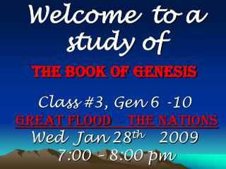 Welcome  to a study of The Book of Genesis Class #3, Gen 6 -10  Great Flood   - The Nations Wed  Jan 28 th    2009 7:00