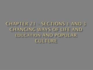 Chapter 21 – Sections 1 and 3 Changing Ways of Life and  Education  and Popular Culture