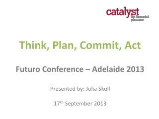 Think, Plan, Commit, Act Futuro  Conference – Adelaide 2013 Presented by: Julia Skull 17 th  September 2013