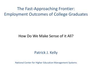 The Fast-Approaching Frontier:  Employment Outcomes of College Graduates How Do We Make Sense of it All? Patrick J. Kell