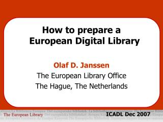How to prepare a  European Digital Library Olaf D. Janssen The European Library Office The Hague, The Netherlands