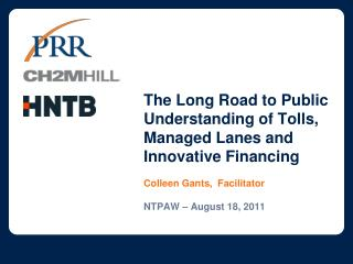 The Long Road to Public Understanding of Tolls, Managed Lanes and Innovative Financing Colleen Gants,  Facilitator NTPAW