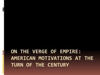 On the Verge of Empire: American Motivations at the Turn of the Century