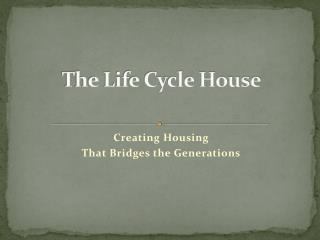 The Life Cycle House