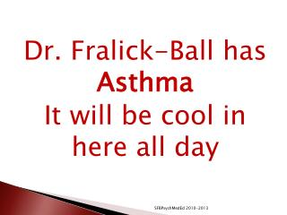Dr. Fralick-Ball has  Asthma It will be cool in here all day