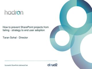 How to prevent SharePoint projects from failing - strategy to end user adoption Taran Sohal - Director