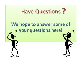 Have Questions  We hope to answer some of your questions here!