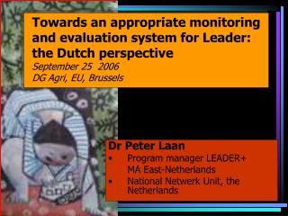Towards an appropriate monitoring and evaluation system for Leader: the Dutch perspective September 25  2006 DG Agri, EU