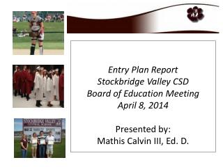 Entry Plan Report Stockbridge Valley CSD  Board of Education Meeting April 8, 2014 Presented by: Mathis Calvin III, Ed.