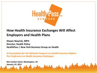 How Health Insurance Exchanges Will Affect Employers and Health Plans Shawn Nowicki, MPH Director, Health Policy