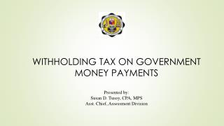 WITHHOLDING TAX ON GOVERNMENT MONEY  PAYMENTS Presented by: Susan D.  Tusoy , CPA, MPS Asst. Chief, Assessment Division