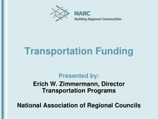 Transportation Funding Presented by: Erich W. Zimmermann, Director Transportation Programs National Association of Regio
