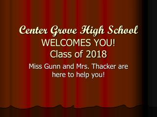 Center Grove High School WELCOMES YOU ! Class of 2018