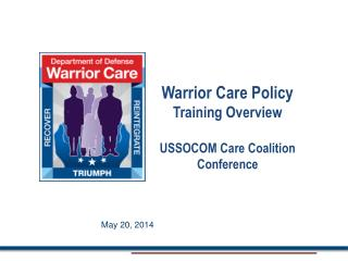 Warrior Care Policy Training  Overview USSOCOM Care Coalition Conference