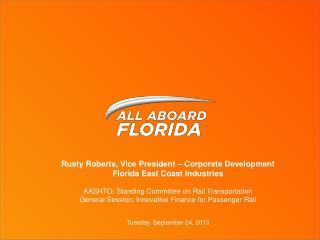 Rusty Roberts, Vice President – Corporate Development Florida East Coast Industries AASHTO: Standing Committee on Rail T
