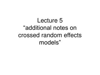 "Lecture 5  ""additional notes on  crossed random effects models"""